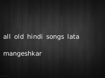 all old hindi songs lata mangeshkar