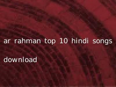 ar rahman top 10 hindi songs download