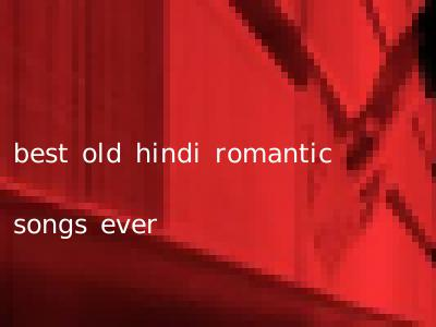 best old hindi romantic songs ever