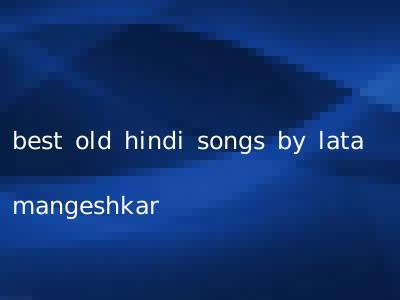 best old hindi songs by lata mangeshkar