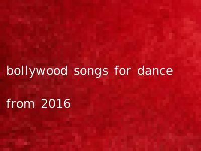 bollywood songs for dance from 2016