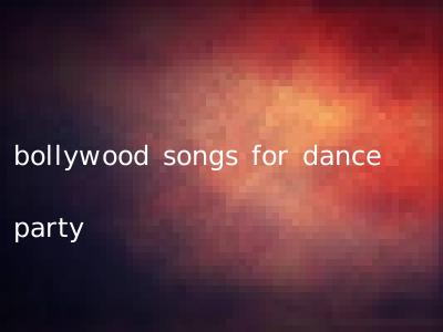 bollywood songs for dance party