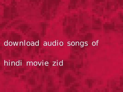 download audio songs of hindi movie zid