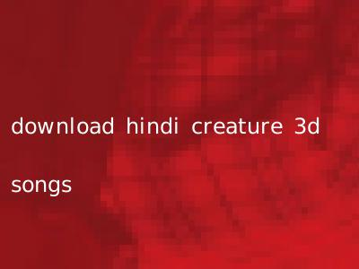 download hindi creature 3d songs