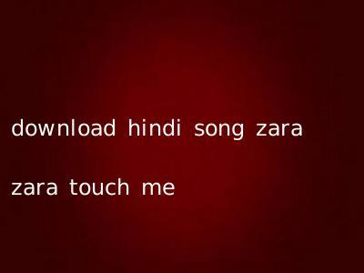 download hindi song zara zara touch me