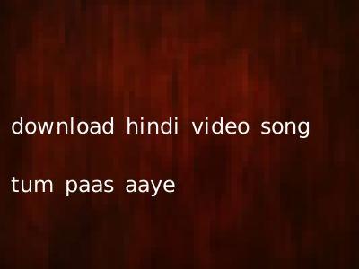 download hindi video song tum paas aaye