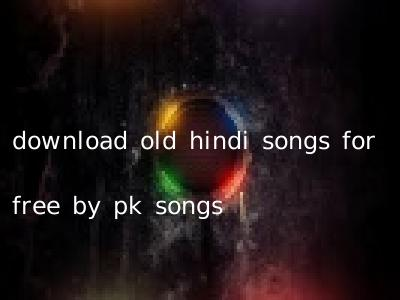 download old hindi songs for free by pk songs