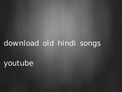 download old hindi songs youtube