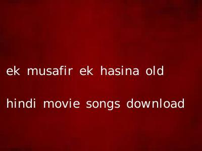 ek musafir ek hasina old hindi movie songs download