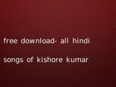 free download- all hindi songs of kishore kumar