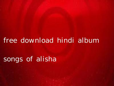 free download hindi album songs of alisha