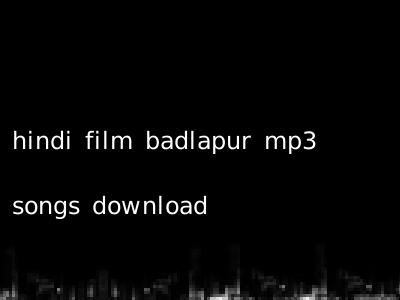 hindi film badlapur mp3 songs download