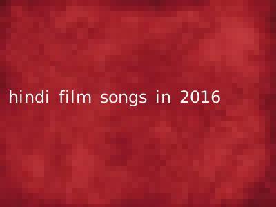 hindi film songs in 2016