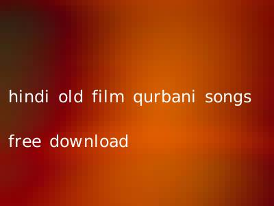 hindi old film qurbani songs free download
