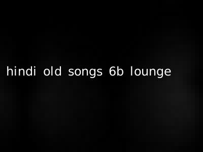 hindi old songs 6b lounge