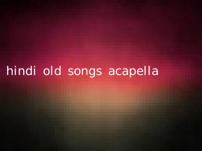hindi old songs acapella