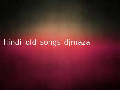 hindi old songs djmaza