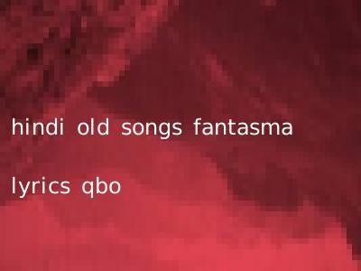 hindi old songs fantasma lyrics qbo