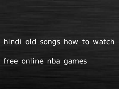 hindi old songs how to watch free online nba games