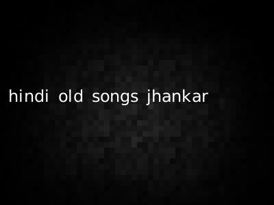 hindi old songs jhankar