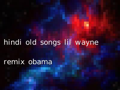hindi old songs lil wayne remix obama