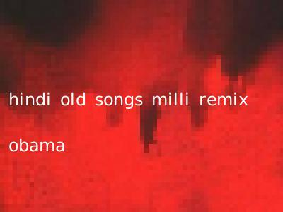 hindi old songs milli remix obama