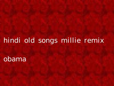 hindi old songs millie remix obama