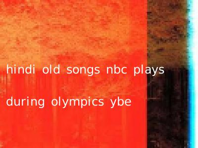 hindi old songs nbc plays during olympics ybe