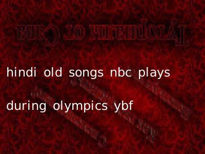 hindi old songs nbc plays during olympics ybf