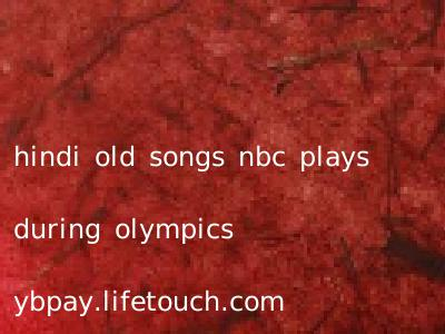 hindi old songs nbc plays during olympics ybpay.lifetouch.com