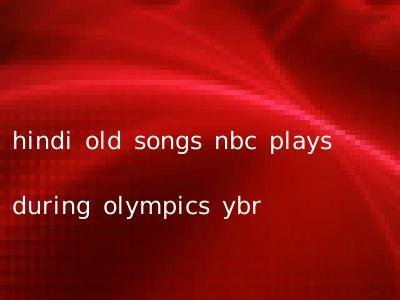 hindi old songs nbc plays during olympics ybr