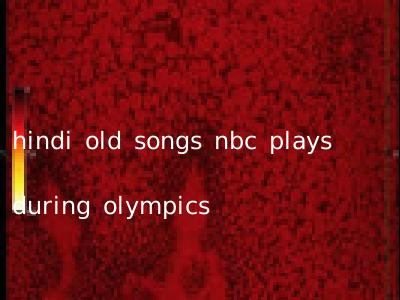 hindi old songs nbc plays during olympics