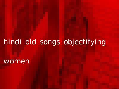 hindi old songs objectifying women