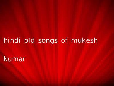 hindi old songs of mukesh kumar