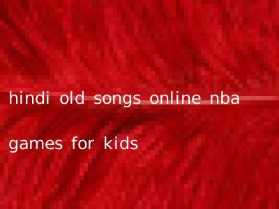 hindi old songs online nba games for kids