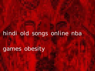 hindi old songs online nba games obesity