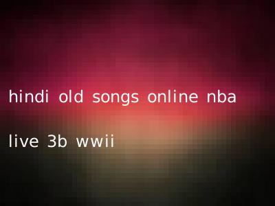 hindi old songs online nba live 3b wwii