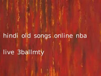 hindi old songs online nba live 3ballmty
