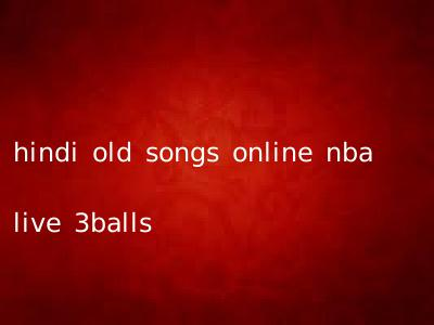 hindi old songs online nba live 3balls