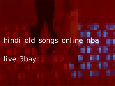 hindi old songs online nba live 3bay