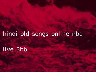 hindi old songs online nba live 3bb