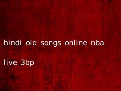 hindi old songs online nba live 3bp
