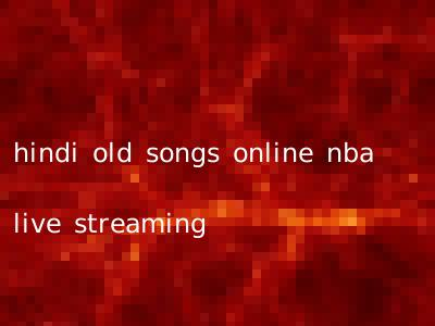 hindi old songs online nba live streaming