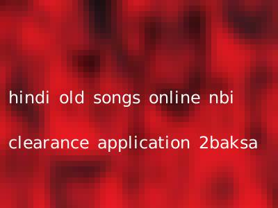 hindi old songs online nbi clearance application 2baksa
