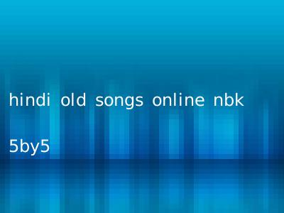 hindi old songs online nbk 5by5