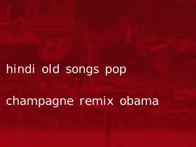 hindi old songs pop champagne remix obama