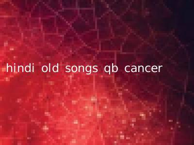 hindi old songs qb cancer