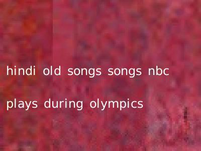 hindi old songs songs nbc plays during olympics