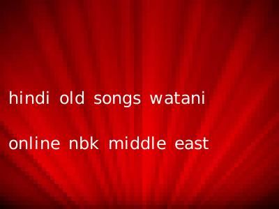 hindi old songs watani online nbk middle east