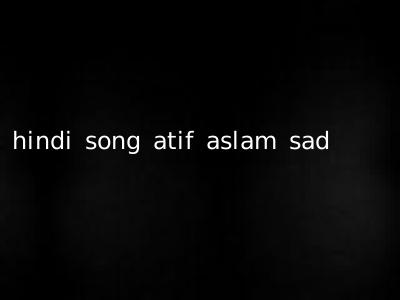 hindi song atif aslam sad